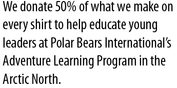 We donate 50% of what we make on every shirt to help educate young leaders at Polar Bears International's Adventure Learning Program in the Arctic North.